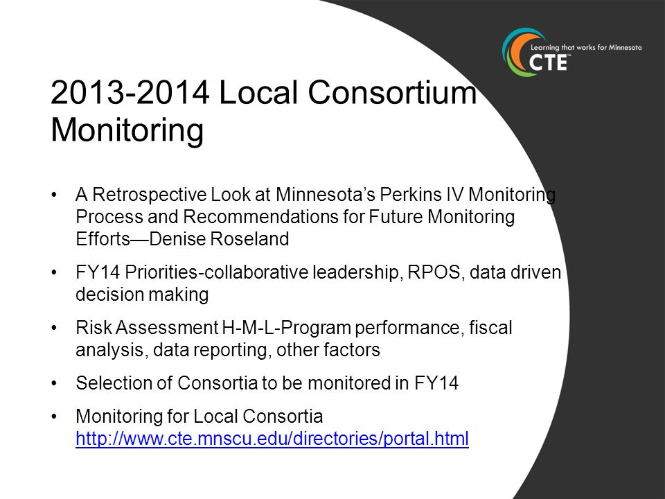 2013-2014 Local Consortium Monitoring A Retrospective Look at Minnesota's Perkins IV Monitoring Process and Recommendations for Future Monitoring Efforts—Denise Roseland FY14 Priorities-collaborative leadership, RPOS, data driven decision making Risk Assessment H-M-L-Program performance, fiscal analysis, data reporting, other factors Selection of Consortia to be monitored in FY14 Monitoring for Local Consortia http://www.cte.mnscu.edu/directories/portal.html http://www.cte.mnscu.edu/directories/portal.html