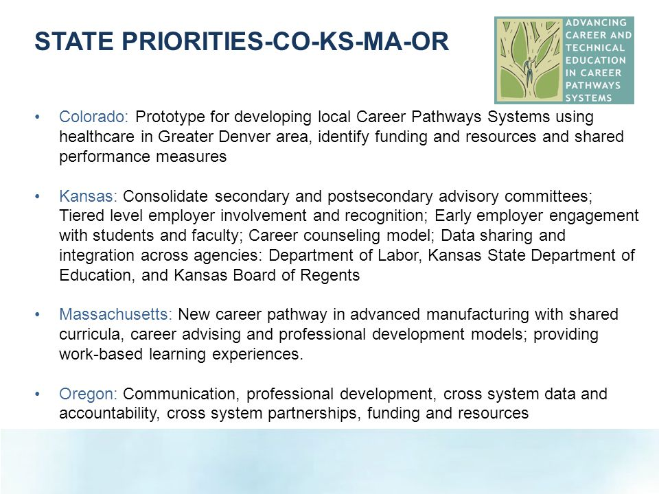 Colorado: Prototype for developing local Career Pathways Systems using healthcare in Greater Denver area, identify funding and resources and shared performance measures Kansas: Consolidate secondary and postsecondary advisory committees; Tiered level employer involvement and recognition; Early employer engagement with students and faculty; Career counseling model; Data sharing and integration across agencies: Department of Labor, Kansas State Department of Education, and Kansas Board of Regents Massachusetts: New career pathway in advanced manufacturing with shared curricula, career advising and professional development models; providing work-based learning experiences.