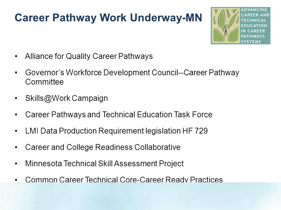 Alliance for Quality Career Pathways Governor's Workforce Development Council--Career Pathway Committee Skills@Work Campaign Career Pathways and Technical Education Task Force LMI Data Production Requirement legislation HF 729 Career and College Readiness Collaborative Minnesota Technical Skill Assessment Project Common Career Technical Core-Career Ready Practices S Career Pathway Work Underway-MN