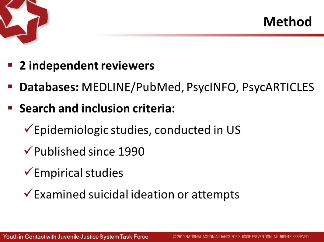 Method  2 independent reviewers  Databases: MEDLINE/PubMed, PsycINFO, PsycARTICLES  Search and inclusion criteria: Epidemiologic studies, conducted in US Published since 1990 Empirical studies Examined suicidal ideation or attempts Youth in Contact with Juvenile Justice System Task Force
