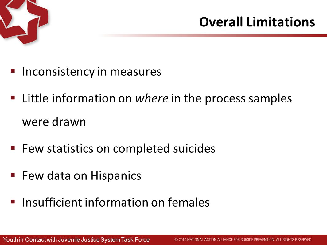 Overall Limitations  Inconsistency in measures  Little information on where in the process samples were drawn  Few statistics on completed suicides  Few data on Hispanics  Insufficient information on females Youth in Contact with Juvenile Justice System Task Force