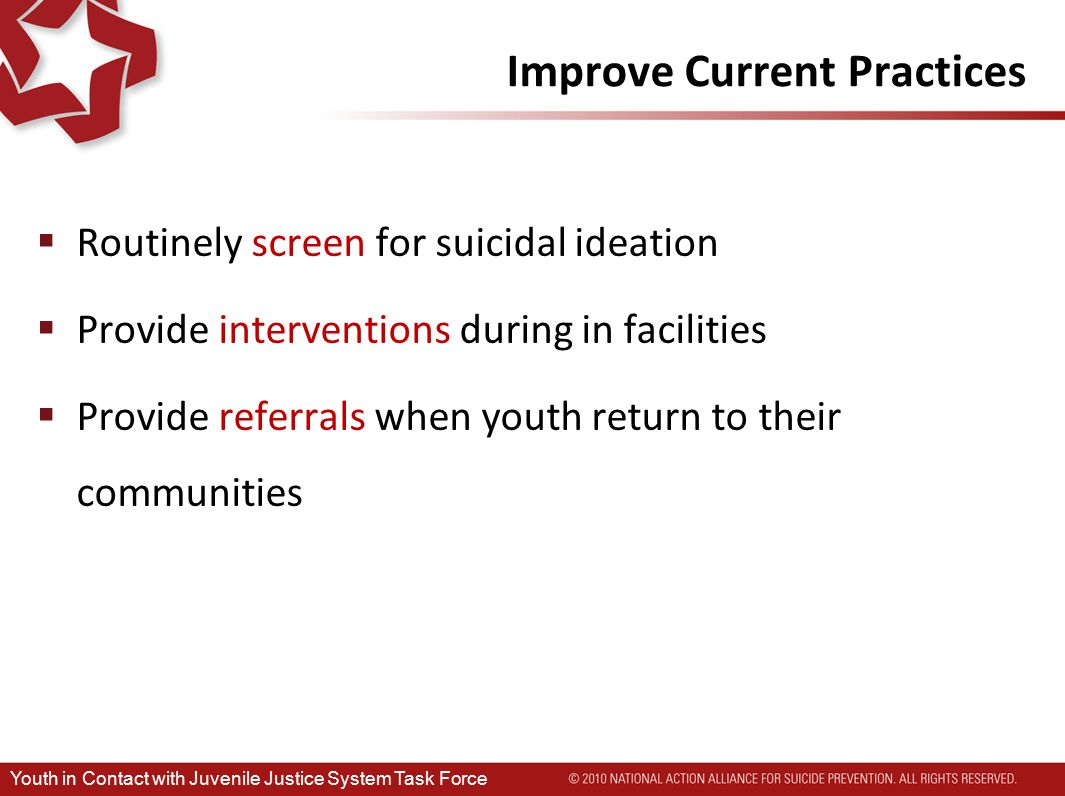 Improve Current Practices  Routinely screen for suicidal ideation  Provide interventions during in facilities  Provide referrals when youth return to their communities Youth in Contact with Juvenile Justice System Task Force