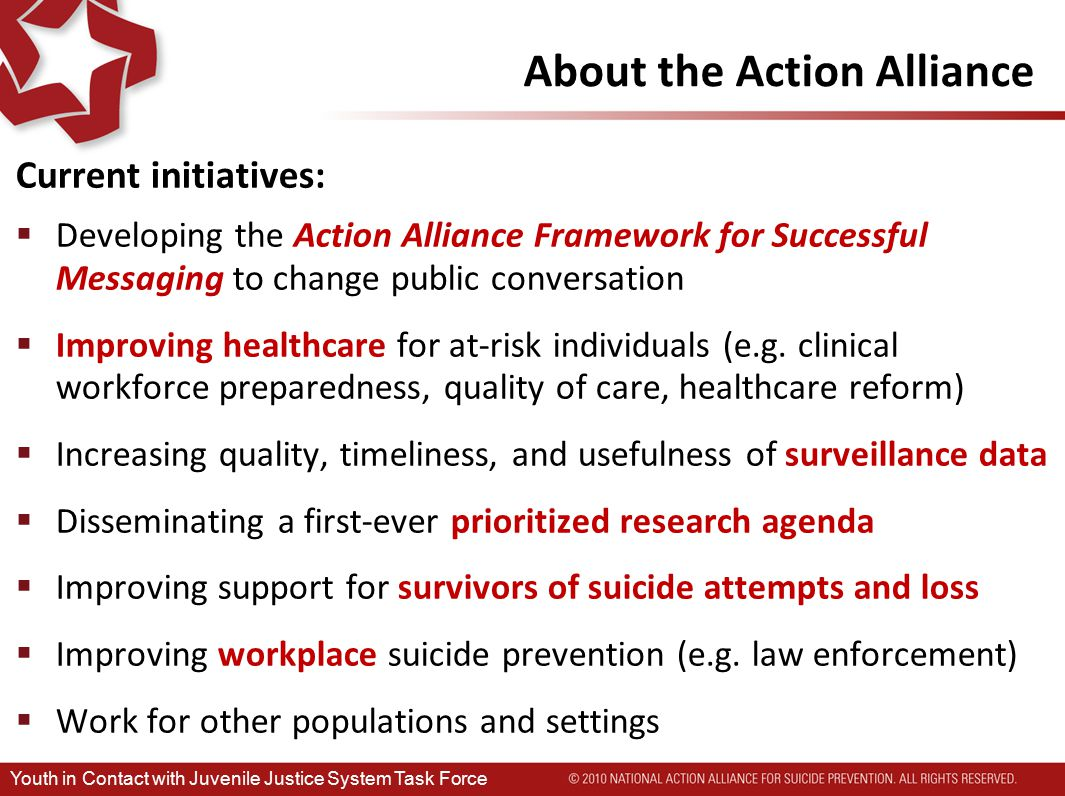 About the Action Alliance Current initiatives:  Developing the Action Alliance Framework for Successful Messaging to change public conversation  Improving healthcare for at-risk individuals (e.g.