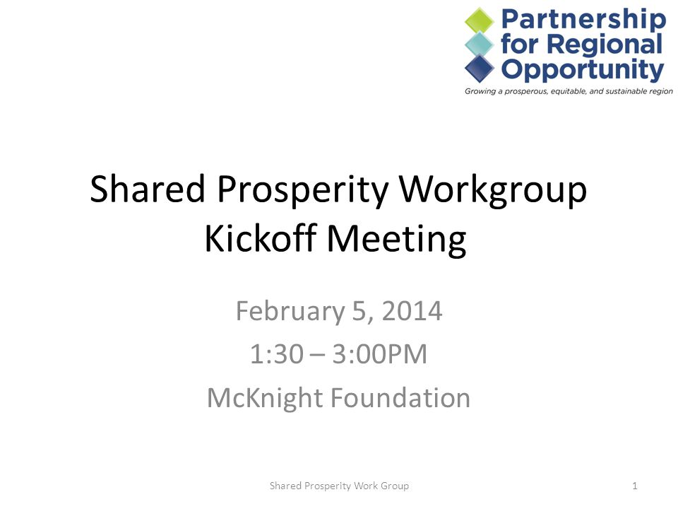 Shared Prosperity Workgroup Kickoff Meeting February 5, 2014 1:30 – 3:00PM McKnight Foundation 1Shared Prosperity Work Group