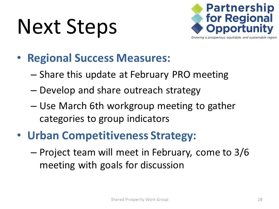 Next Steps Shared Prosperity Work Group28 Regional Success Measures: – Share this update at February PRO meeting – Develop and share outreach strategy – Use March 6th workgroup meeting to gather categories to group indicators Urban Competitiveness Strategy: – Project team will meet in February, come to 3/6 meeting with goals for discussion