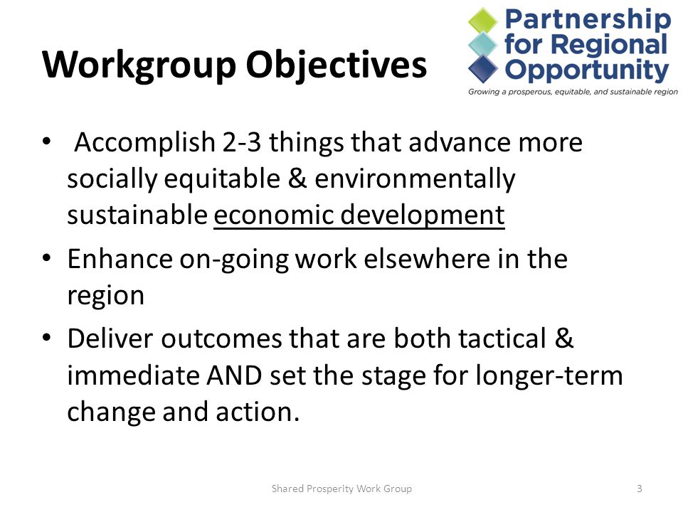 Workgroup Objectives Accomplish 2-3 things that advance more socially equitable & environmentally sustainable economic development Enhance on-going work elsewhere in the region Deliver outcomes that are both tactical & immediate AND set the stage for longer-term change and action.