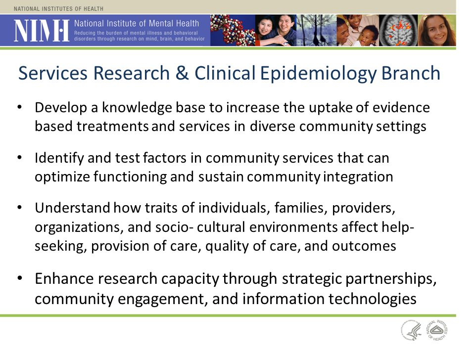 Services Research & Clinical Epidemiology Branch Develop a knowledge base to increase the uptake of evidence based treatments and services in diverse
