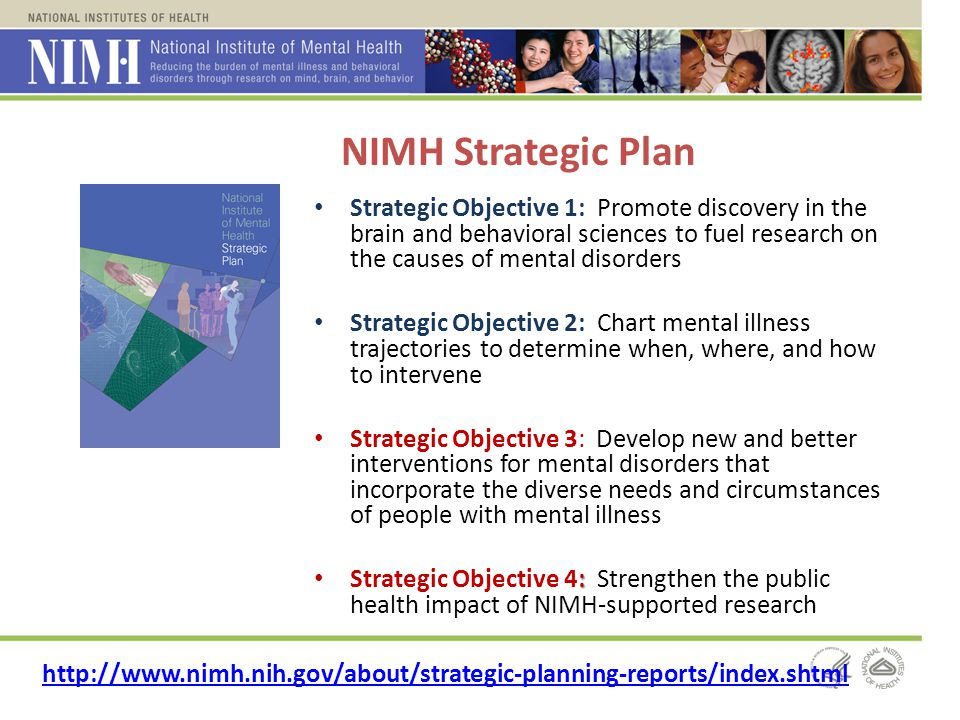 NIMH Strategic Plan Strategic Objective 1: Promote discovery in the brain and behavioral sciences to fuel research on the causes of mental disorders Strategic Objective 2: Chart mental illness trajectories to determine when, where, and how to intervene Strategic Objective 3: Develop new and better interventions for mental disorders that incorporate the diverse needs and circumstances of people with mental illness : Strategic Objective 4: Strengthen the public health impact of NIMH-supported research http://www.nimh.nih.gov/about/strategic-planning-reports/index.shtml