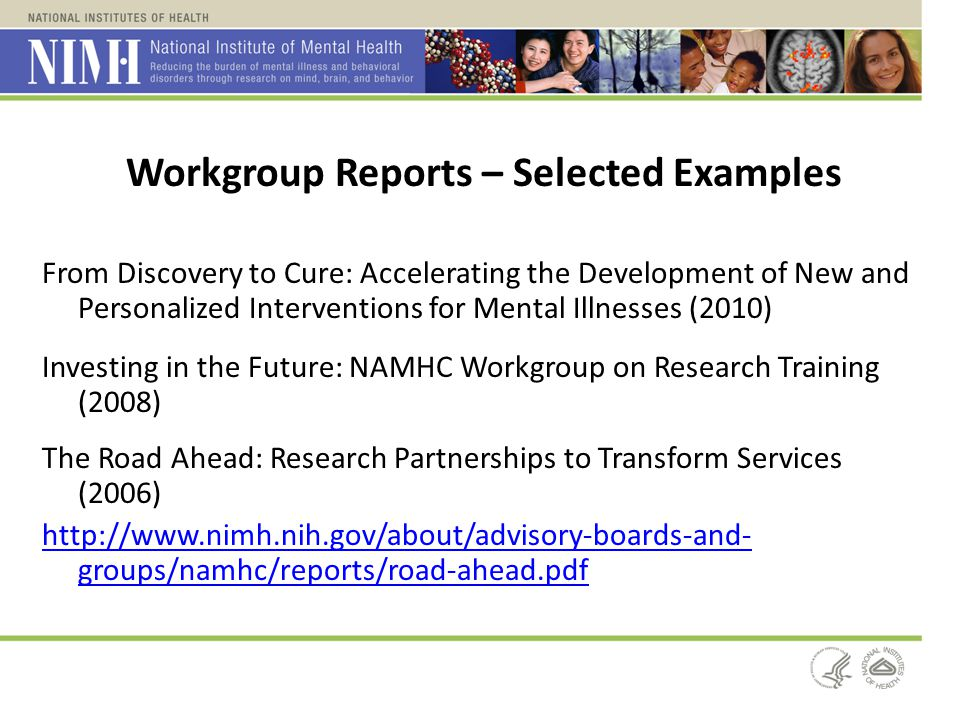 Workgroup Reports – Selected Examples From Discovery to Cure: Accelerating the Development of New and Personalized Interventions for Mental Illnesses (2010) Investing in the Future: NAMHC Workgroup on Research Training (2008) The Road Ahead: Research Partnerships to Transform Services (2006) http://www.nimh.nih.gov/about/advisory-boards-and- groups/namhc/reports/road-ahead.pdf