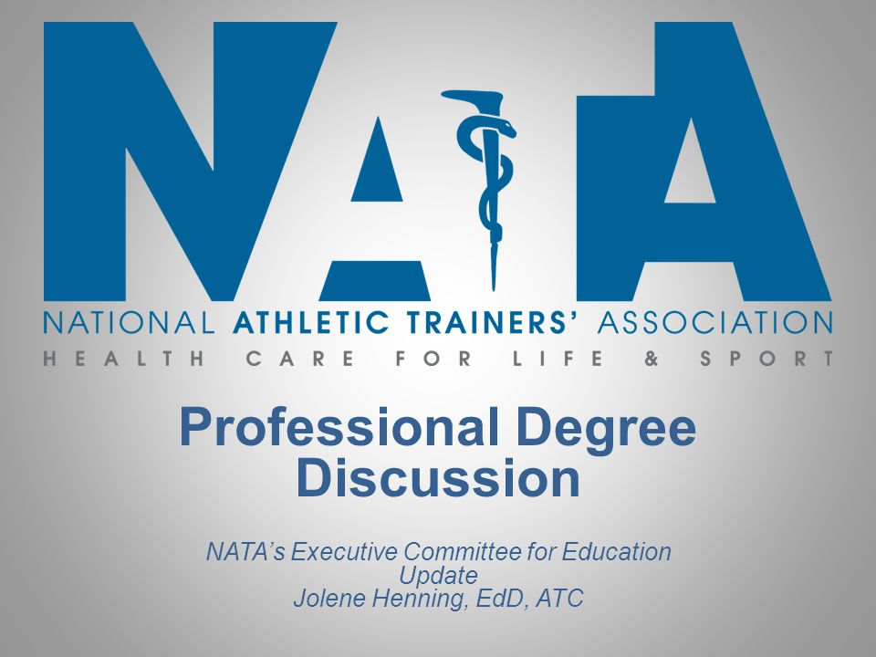 Professional Degree Discussion NATA's Executive Committee for Education Update Jolene Henning, EdD, ATC
