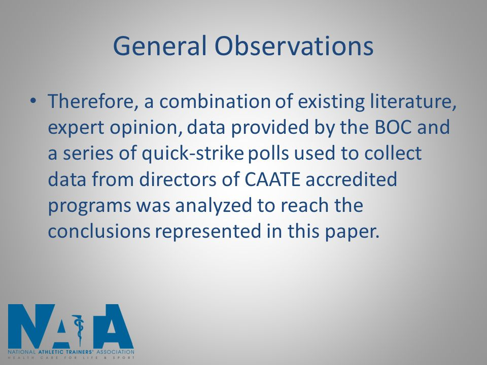General Observations Therefore, a combination of existing literature, expert opinion, data provided by the BOC and a series of quick-strike polls used to collect data from directors of CAATE accredited programs was analyzed to reach the conclusions represented in this paper.