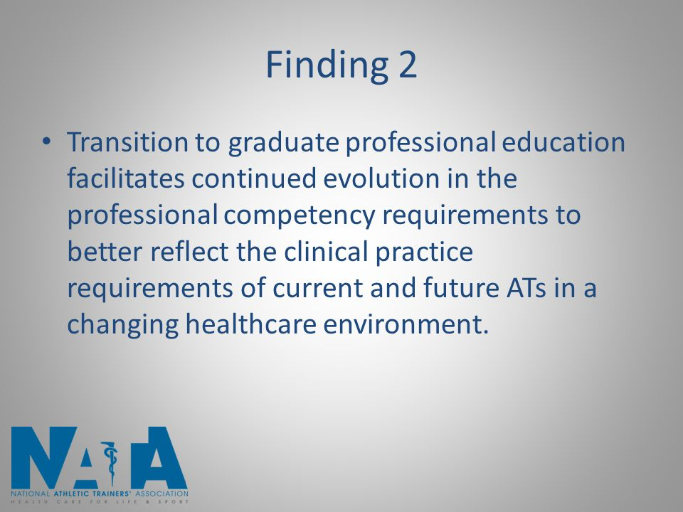 Finding 2 Transition to graduate professional education facilitates continued evolution in the professional competency requirements to better reflect the clinical practice requirements of current and future ATs in a changing healthcare environment.