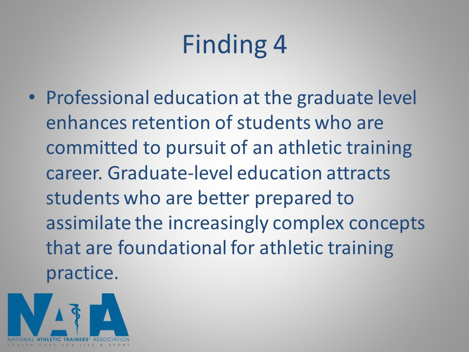 Finding 4 Professional education at the graduate level enhances retention of students who are committed to pursuit of an athletic training career. Gra