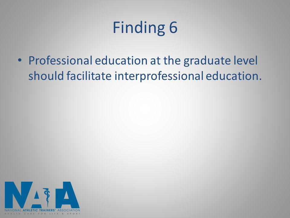 Finding 6 Professional education at the graduate level should facilitate interprofessional education.