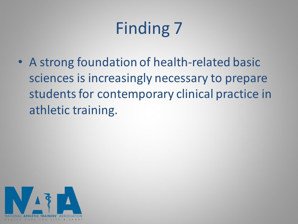Finding 7 A strong foundation of health-related basic sciences is increasingly necessary to prepare students for contemporary clinical practice in ath