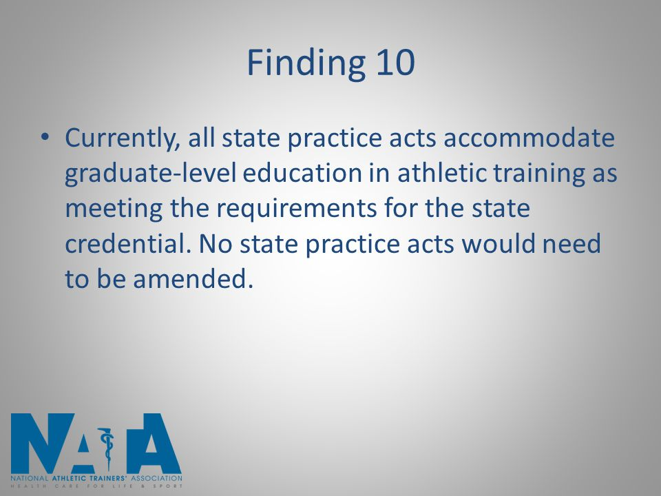 Finding 10 Currently, all state practice acts accommodate graduate-level education in athletic training as meeting the requirements for the state credential.
