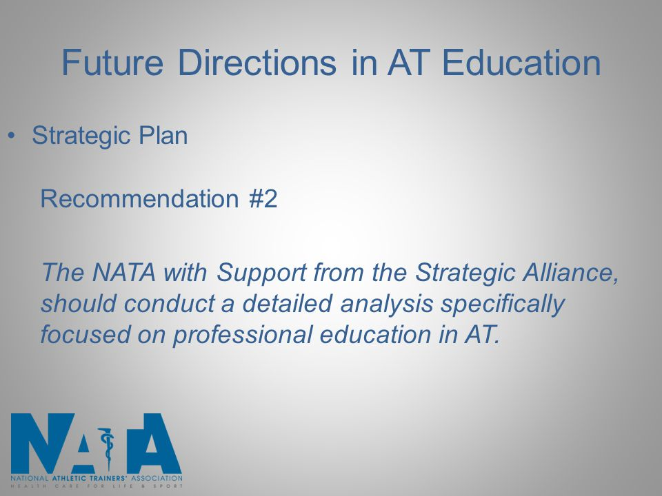 Future Directions in AT Education Strategic Plan Recommendation #2 The NATA with Support from the Strategic Alliance, should conduct a detailed analysis specifically focused on professional education in AT.