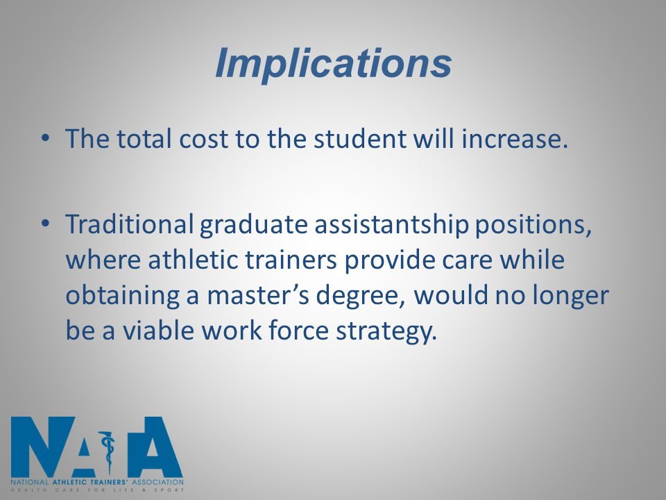 Implications The total cost to the student will increase. Traditional graduate assistantship positions, where athletic trainers provide care while obt