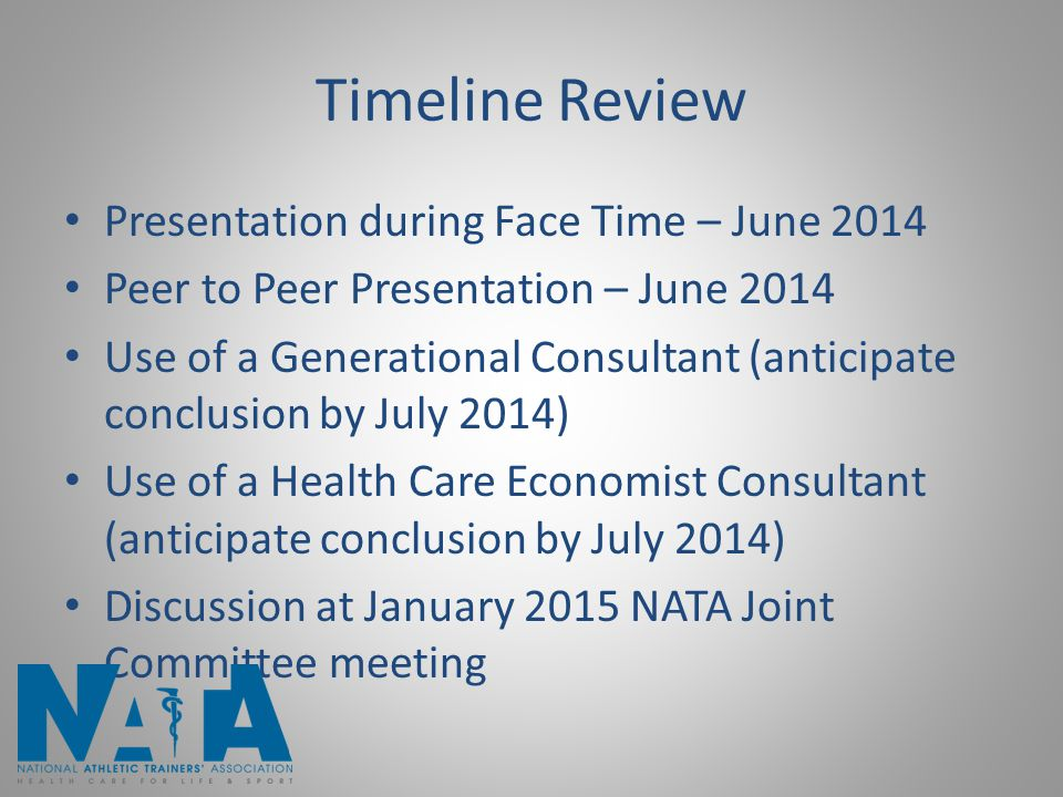 Timeline Review Presentation during Face Time – June 2014 Peer to Peer Presentation – June 2014 Use of a Generational Consultant (anticipate conclusion by July 2014) Use of a Health Care Economist Consultant (anticipate conclusion by July 2014) Discussion at January 2015 NATA Joint Committee meeting