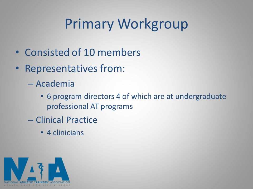 Primary Workgroup Consisted of 10 members Representatives from: – Academia 6 program directors 4 of which are at undergraduate professional AT program