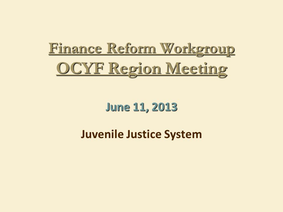 Finance Reform Workgroup OCYF Region Meeting June 11, 2013 Juvenile Justice System