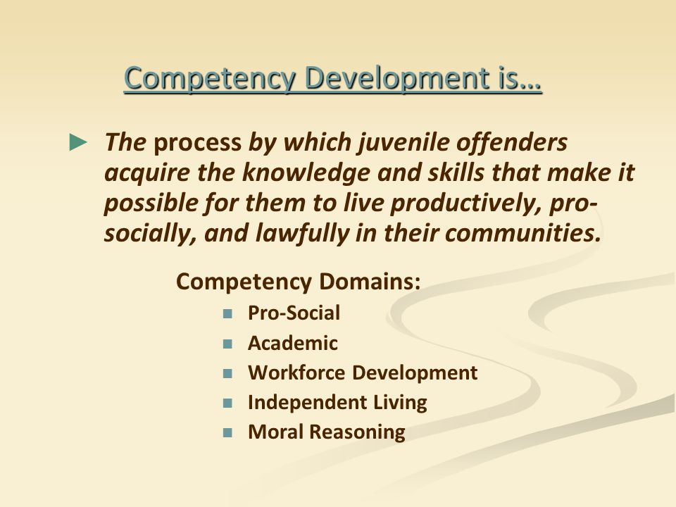 Competency Development is… ► ► The process by which juvenile offenders acquire the knowledge and skills that make it possible for them to live product