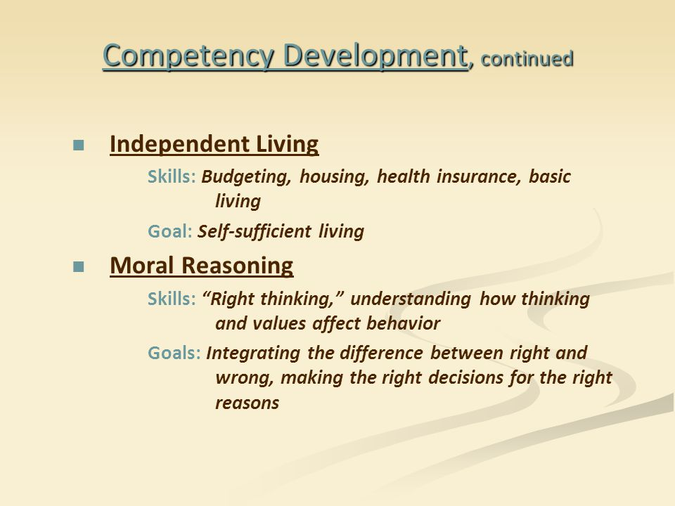 Independent Living Skills: Budgeting, housing, health insurance, basic living Goal: Self-sufficient living Moral Reasoning Skills: Right thinking, understanding how thinking and values affect behavior Goals: Integrating the difference between right and wrong, making the right decisions for the right reasons Competency Development, continued