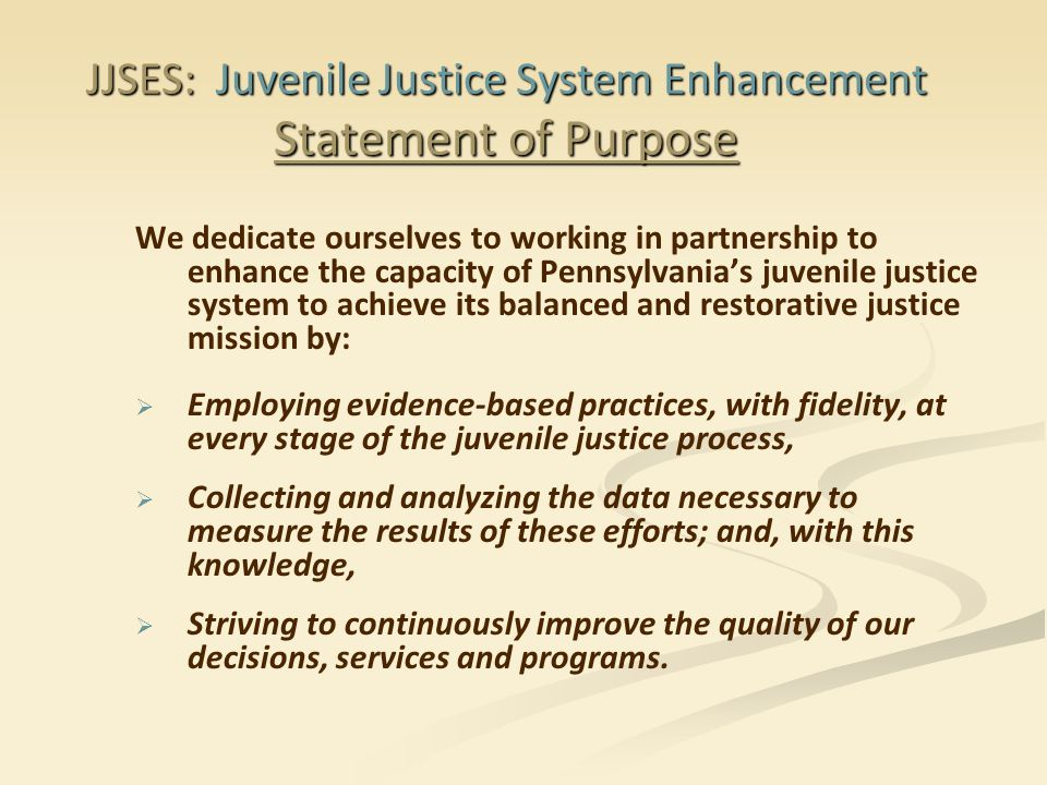 JJSES: Juvenile Justice System Enhancement Statement of Purpose We dedicate ourselves to working in partnership to enhance the capacity of Pennsylvania's juvenile justice system to achieve its balanced and restorative justice mission by:   Employing evidence-based practices, with fidelity, at every stage of the juvenile justice process,   Collecting and analyzing the data necessary to measure the results of these efforts; and, with this knowledge,   Striving to continuously improve the quality of our decisions, services and programs.
