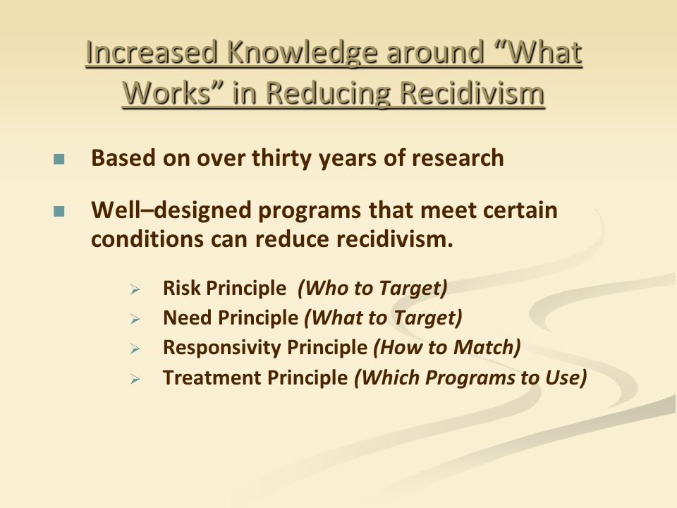 """Increased Knowledge around """"What Works"""" in Reducing Recidivism Based on over thirty years of research Well–designed programs that meet certain conditi"""