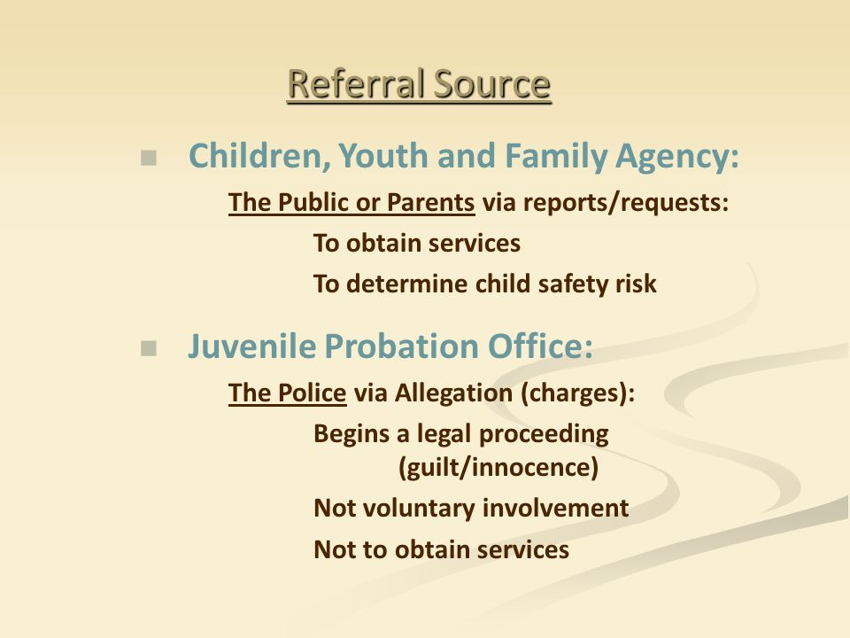 Referral Source Children, Youth and Family Agency: The Public or Parents via reports/requests: To obtain services To determine child safety risk Juvenile Probation Office: The Police via Allegation (charges): Begins a legal proceeding (guilt/innocence) Not voluntary involvement Not to obtain services