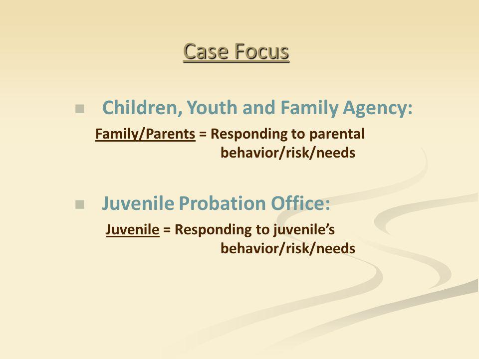 Case Focus Children, Youth and Family Agency: Family/Parents = Responding to parental behavior/risk/needs Juvenile Probation Office: Juvenile = Respon
