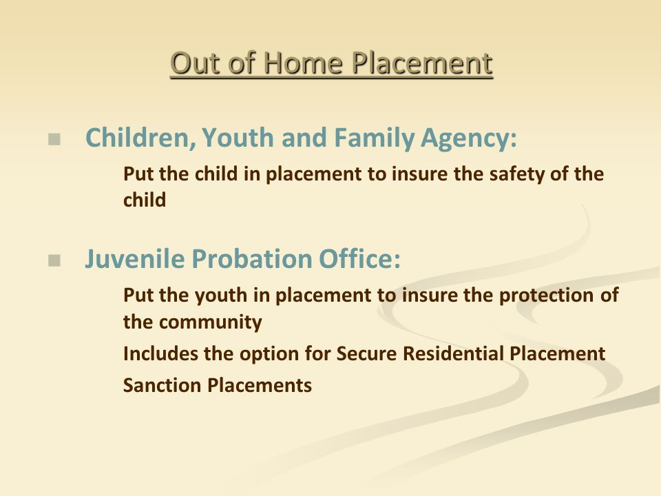 Out of Home Placement Children, Youth and Family Agency: Put the child in placement to insure the safety of the child Juvenile Probation Office: Put the youth in placement to insure the protection of the community Includes the option for Secure Residential Placement Sanction Placements