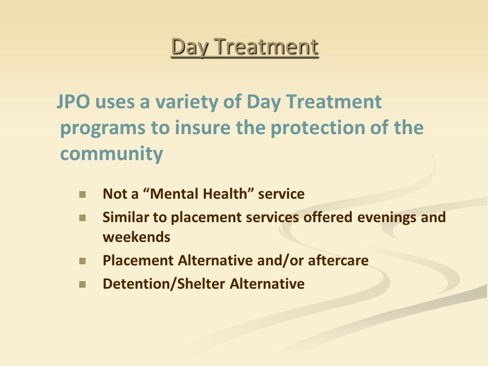 """Day Treatment JPO uses a variety of Day Treatment programs to insure the protection of the community Not a """"Mental Health"""" service Similar to placemen"""