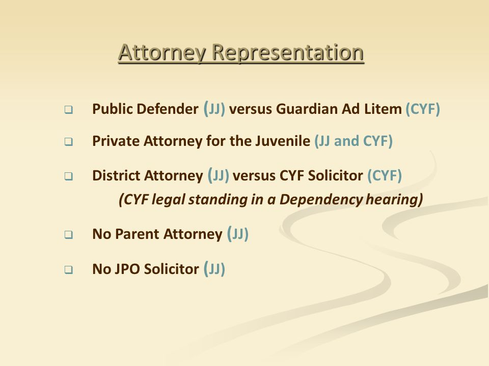 Attorney Representation  Public Defender ( JJ) versus Guardian Ad Litem (CYF)  Private Attorney for the Juvenile (JJ and CYF)  District Attorney ( JJ) versus CYF Solicitor (CYF) (CYF legal standing in a Dependency hearing)  No Parent Attorney ( JJ)  No JPO Solicitor ( JJ)
