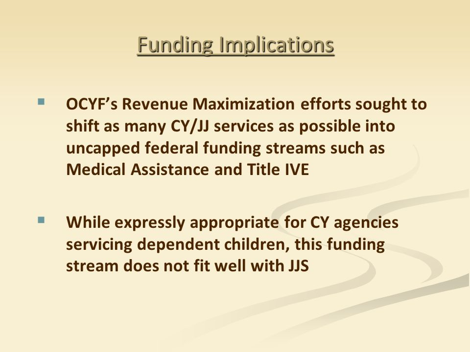   OCYF's Revenue Maximization efforts sought to shift as many CY/JJ services as possible into uncapped federal funding streams such as Medical Assistance and Title IVE   While expressly appropriate for CY agencies servicing dependent children, this funding stream does not fit well with JJS
