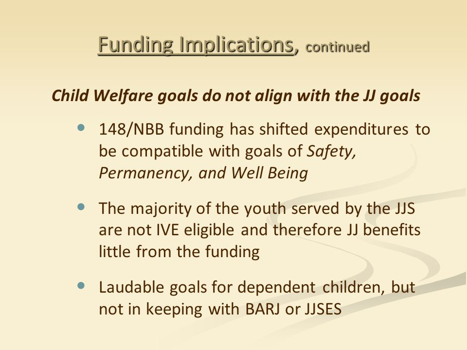 Funding Implications, continued Child Welfare goals do not align with the JJ goals 148/NBB funding has shifted expenditures to be compatible with goals of Safety, Permanency, and Well Being The majority of the youth served by the JJS are not IVE eligible and therefore JJ benefits little from the funding Laudable goals for dependent children, but not in keeping with BARJ or JJSES