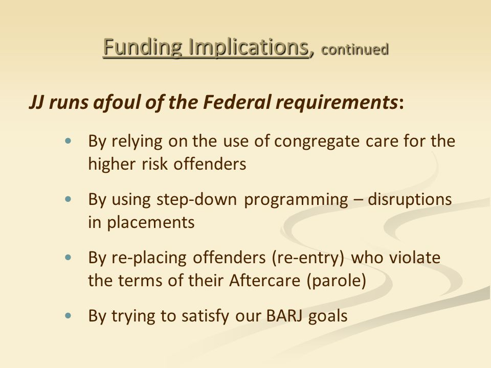 Funding Implications, continued JJ runs afoul of the Federal requirements: By relying on the use of congregate care for the higher risk offenders By using step-down programming – disruptions in placements By re-placing offenders (re-entry) who violate the terms of their Aftercare (parole) By trying to satisfy our BARJ goals