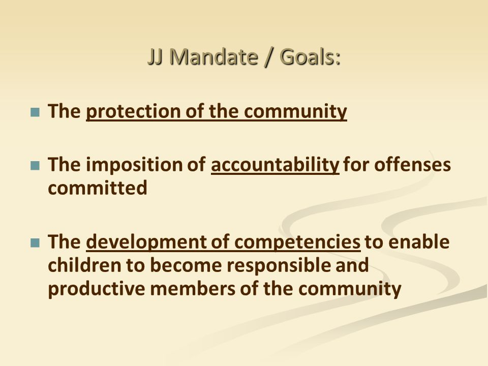 JJ Mandate / Goals: The protection of the community The imposition of accountability for offenses committed The development of competencies to enable