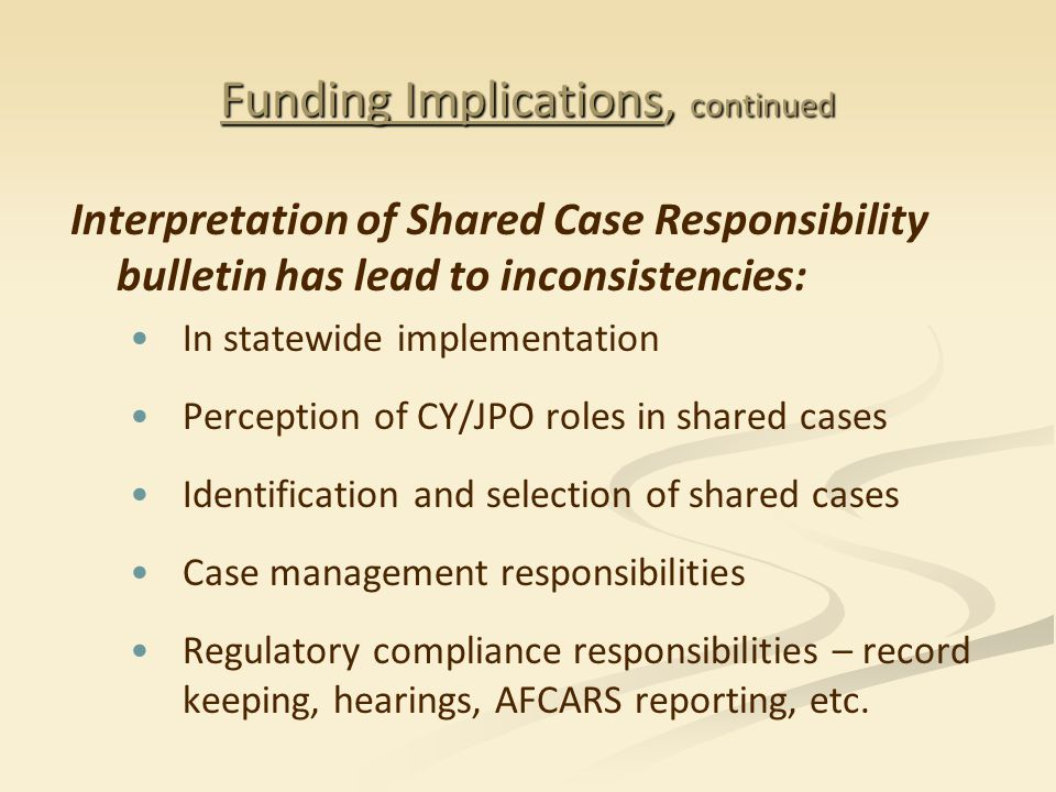 Funding Implications, continued Interpretation of Shared Case Responsibility bulletin has lead to inconsistencies: In statewide implementation Perception of CY/JPO roles in shared cases Identification and selection of shared cases Case management responsibilities Regulatory compliance responsibilities – record keeping, hearings, AFCARS reporting, etc.