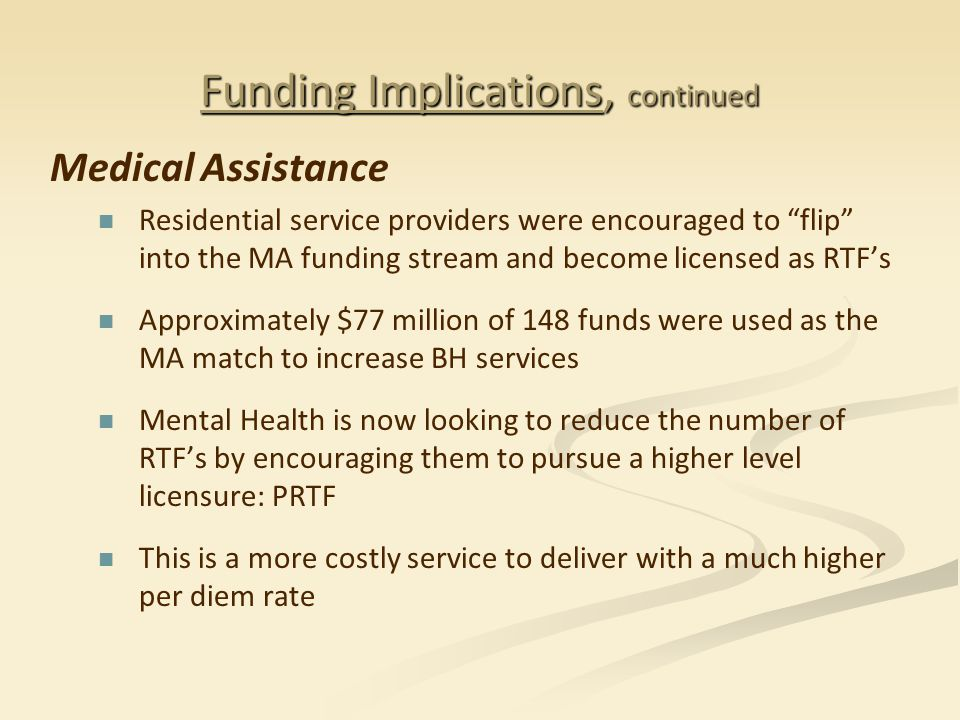 """Funding Implications, continued Medical Assistance Residential service providers were encouraged to """"flip"""" into the MA funding stream and become licen"""
