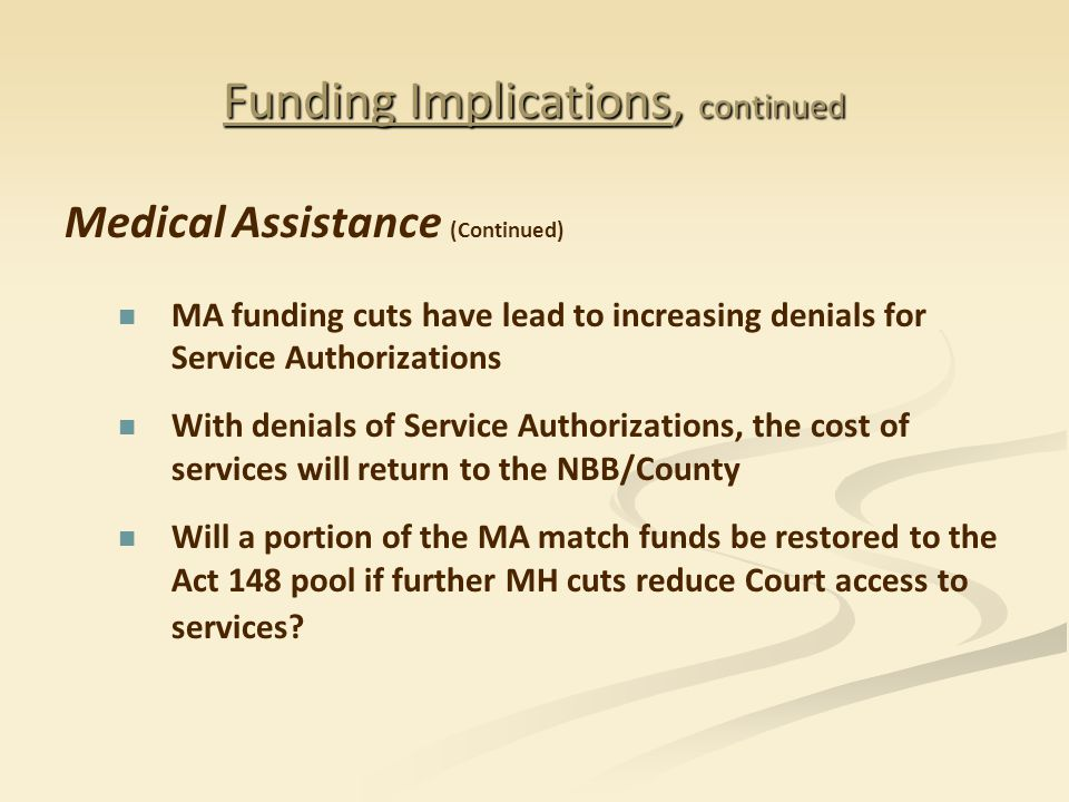 Funding Implications, continued Medical Assistance (Continued) MA funding cuts have lead to increasing denials for Service Authorizations With denials of Service Authorizations, the cost of services will return to the NBB/County Will a portion of the MA match funds be restored to the Act 148 pool if further MH cuts reduce Court access to services