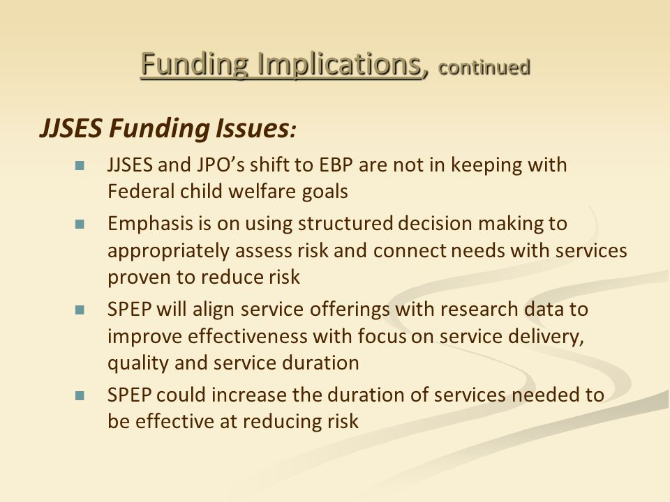 Funding Implications, continued JJSES Funding Issues : JJSES and JPO's shift to EBP are not in keeping with Federal child welfare goals Emphasis is on using structured decision making to appropriately assess risk and connect needs with services proven to reduce risk SPEP will align service offerings with research data to improve effectiveness with focus on service delivery, quality and service duration SPEP could increase the duration of services needed to be effective at reducing risk