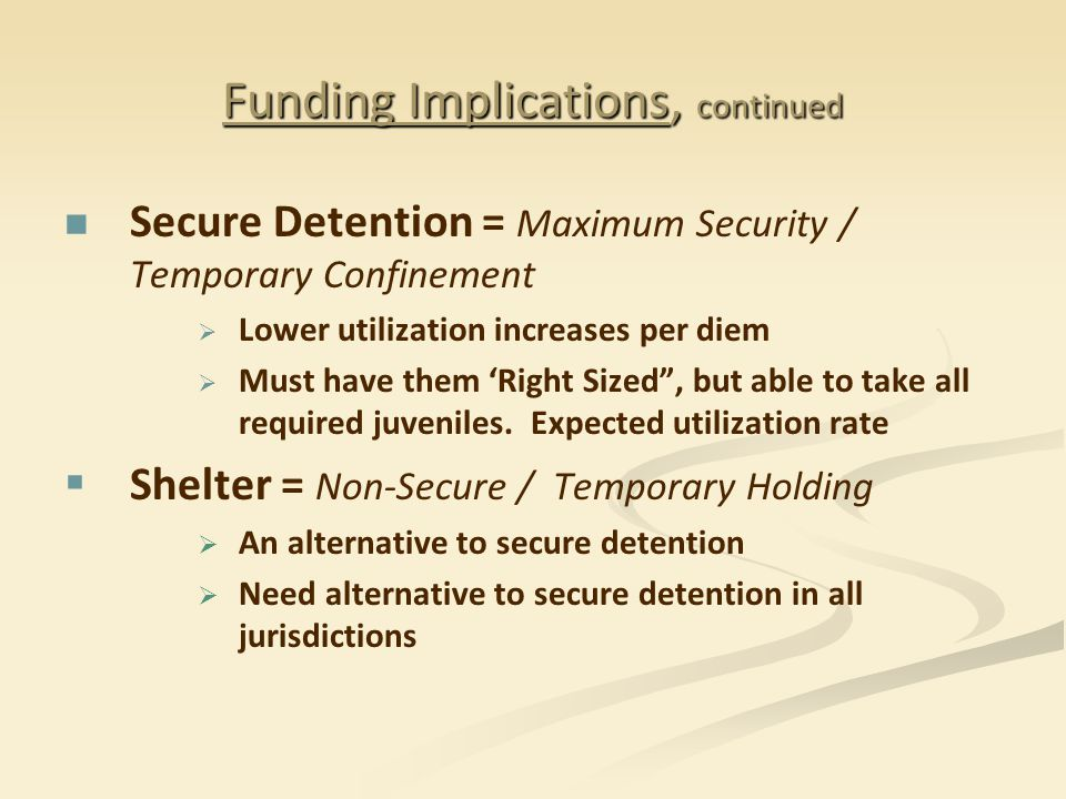 Funding Implications, continued Secure Detention = Maximum Security / Temporary Confinement   Lower utilization increases per diem   Must have them 'Right Sized , but able to take all required juveniles.