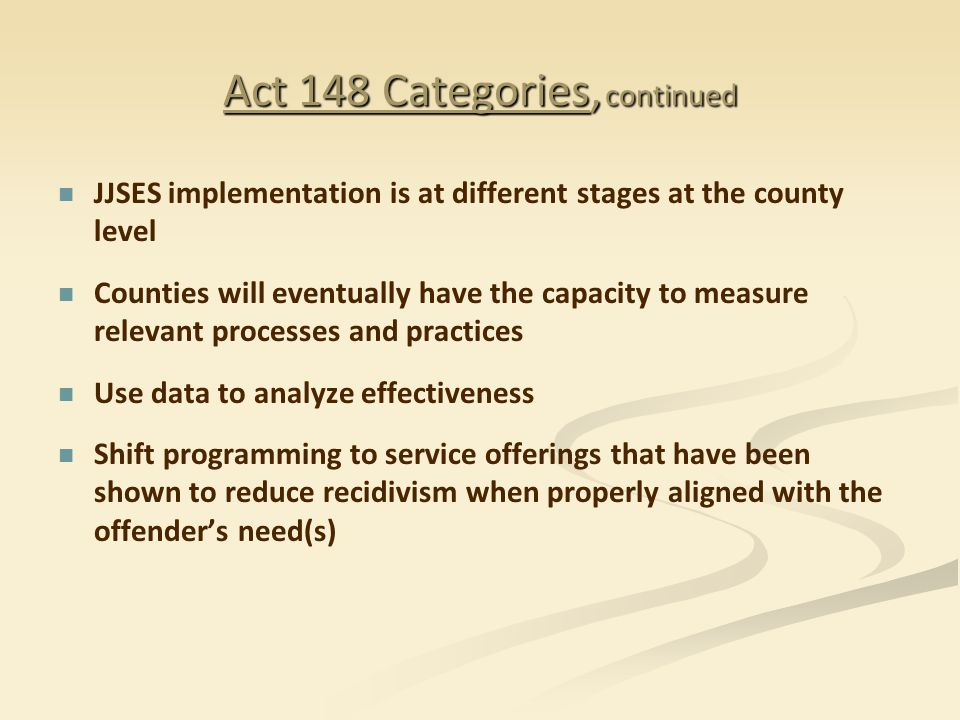 Act 148 Categories, continued JJSES implementation is at different stages at the county level Counties will eventually have the capacity to measure relevant processes and practices Use data to analyze effectiveness Shift programming to service offerings that have been shown to reduce recidivism when properly aligned with the offender's need(s)