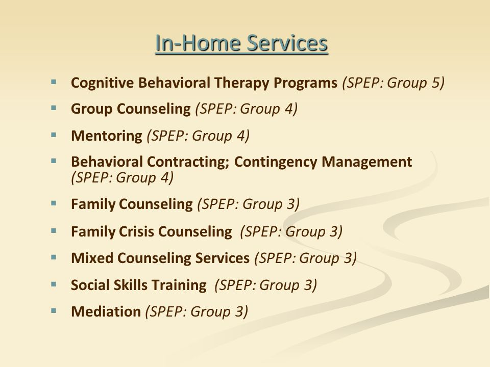 In-Home Services   Cognitive Behavioral Therapy Programs (SPEP: Group 5)   Group Counseling (SPEP: Group 4)   Mentoring (SPEP: Group 4)   Behavioral Contracting; Contingency Management (SPEP: Group 4)   Family Counseling (SPEP: Group 3)   Family Crisis Counseling (SPEP: Group 3)   Mixed Counseling Services (SPEP: Group 3)   Social Skills Training (SPEP: Group 3)   Mediation (SPEP: Group 3)