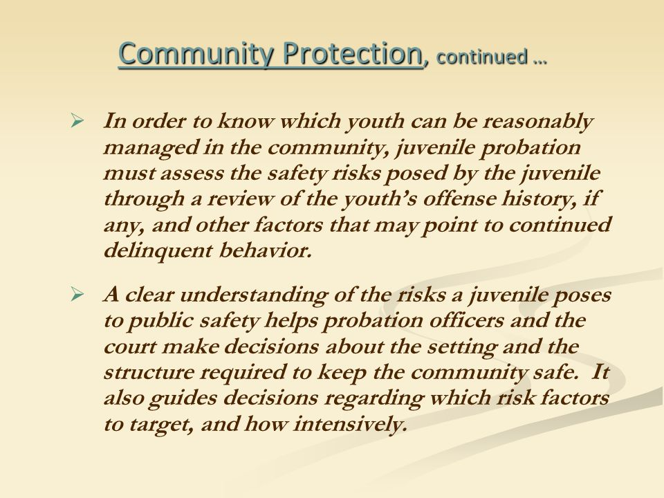 Community Protection, continued …   In order to know which youth can be reasonably managed in the community, juvenile probation must assess the safety risks posed by the juvenile through a review of the youth's offense history, if any, and other factors that may point to continued delinquent behavior.