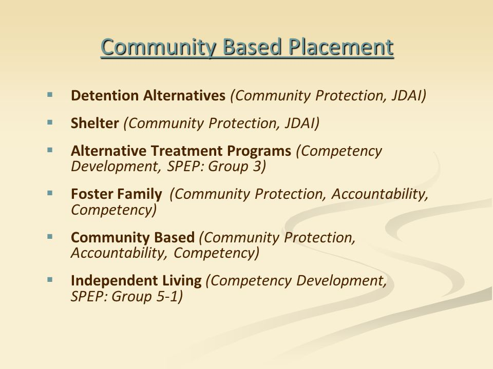 Community Based Placement   Detention Alternatives (Community Protection, JDAI)   Shelter (Community Protection, JDAI)   Alternative Treatment Programs (Competency Development, SPEP: Group 3)   Foster Family (Community Protection, Accountability, Competency)   Community Based (Community Protection, Accountability, Competency)   Independent Living (Competency Development, SPEP: Group 5-1)