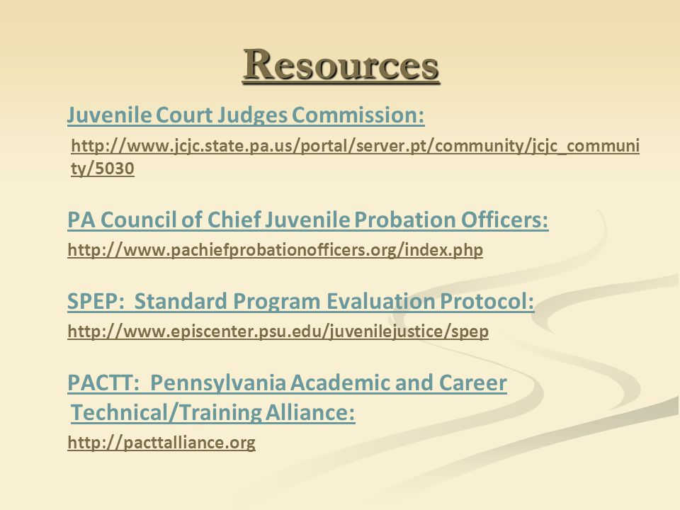 Resources Juvenile Court Judges Commission: http://www.jcjc.state.pa.us/portal/server.pt/community/jcjc_communi ty/5030 PA Council of Chief Juvenile Probation Officers: http://www.pachiefprobationofficers.org/index.php SPEP: Standard Program Evaluation Protocol: http://www.episcenter.psu.edu/juvenilejustice/spep PACTT: Pennsylvania Academic and Career Technical/Training Alliance: http://pacttalliance.org