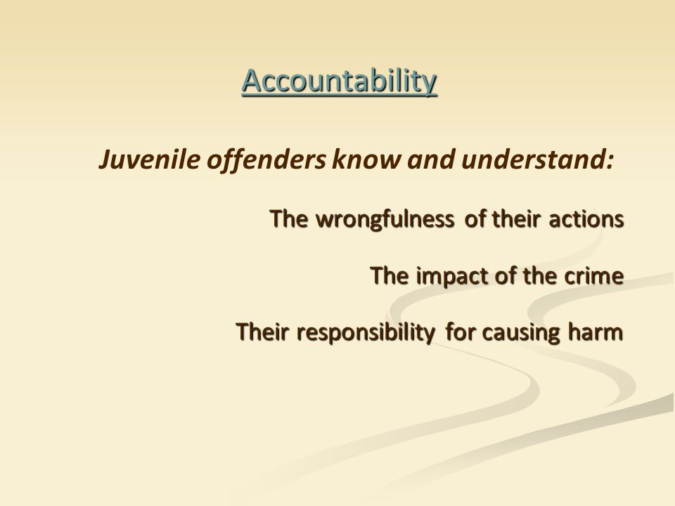 Accountability Juvenile offenders know and understand: The wrongfulness of their actions The impact of the crime Their responsibility for causing harm