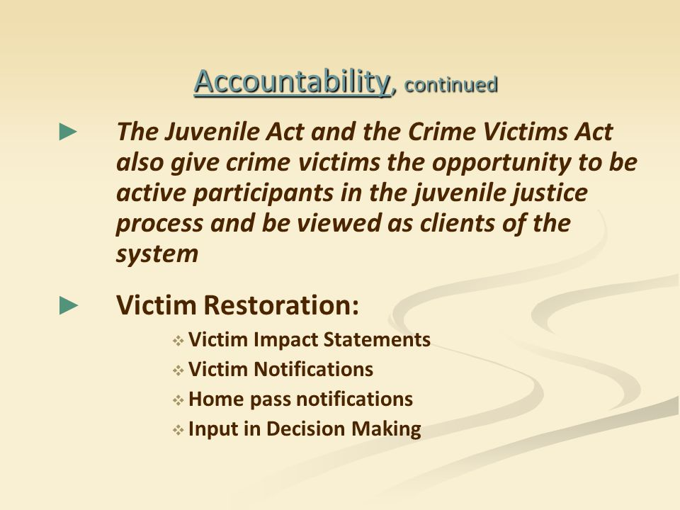 Accountability, continued ► ► The Juvenile Act and the Crime Victims Act also give crime victims the opportunity to be active participants in the juvenile justice process and be viewed as clients of the system ► ► Victim Restoration:   Victim Impact Statements   Victim Notifications   Home pass notifications   Input in Decision Making